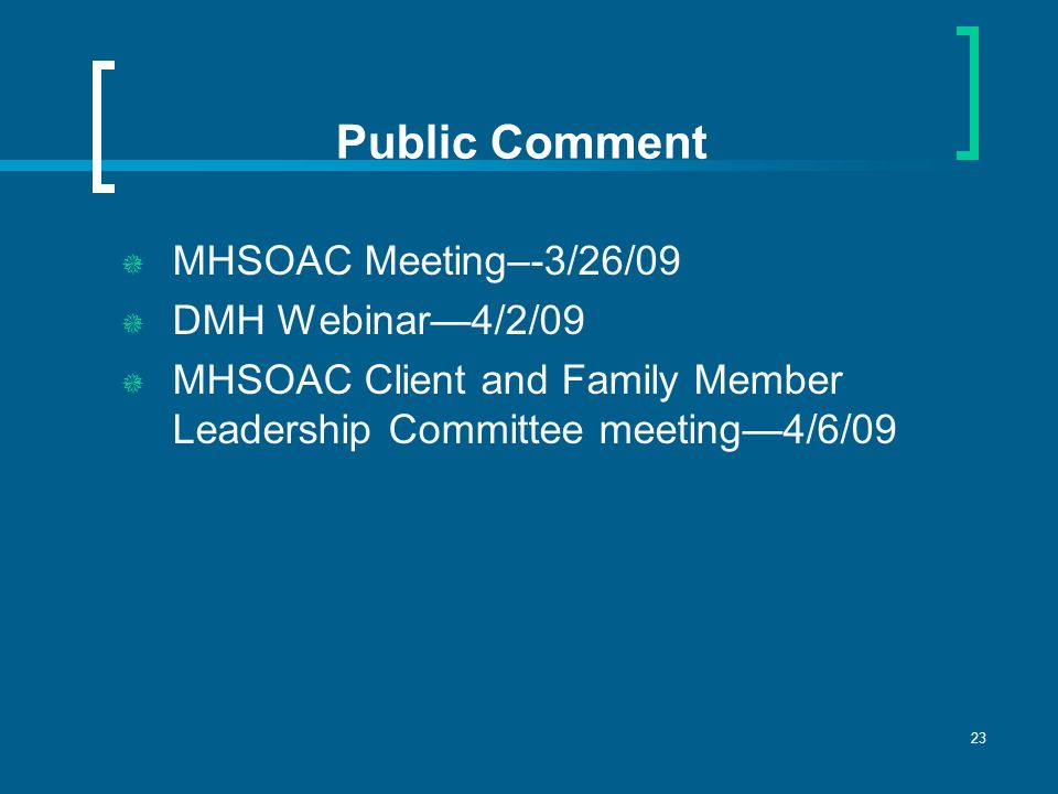23 Public Comment  MHSOAC Meeting–-3/26/09  DMH Webinar—4/2/09  MHSOAC Client and Family Member Leadership Committee meeting—4/6/09