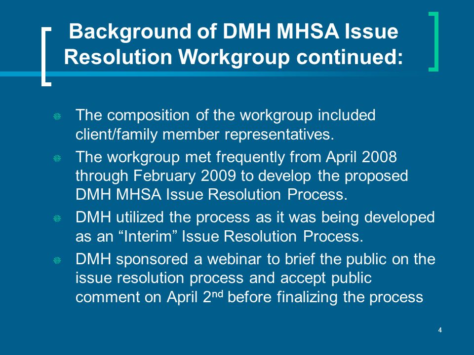 4 Background of DMH MHSA Issue Resolution Workgroup continued:  The composition of the workgroup included client/family member representatives.