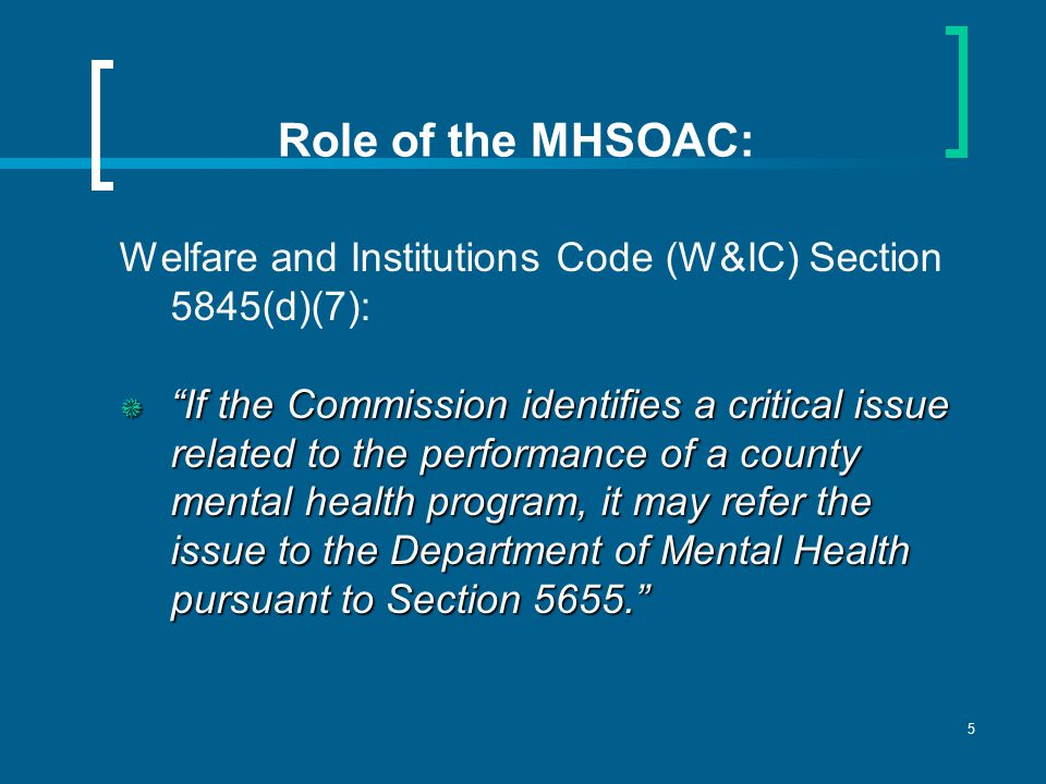 5 Role of the MHSOAC: Welfare and Institutions Code (W&IC) Section 5845(d)(7):  If the Commission identifies a critical issue related to the performance of a county mental health program, it may refer the issue to the Department of Mental Health pursuant to Section 5655.