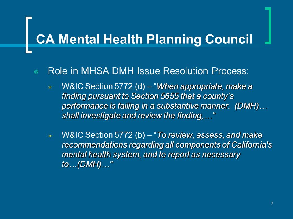7 CA Mental Health Planning Council  Role in MHSA DMH Issue Resolution Process: When appropriate, make a finding pursuant to Section 5655 that a county's performance is failing in a substantive manner.