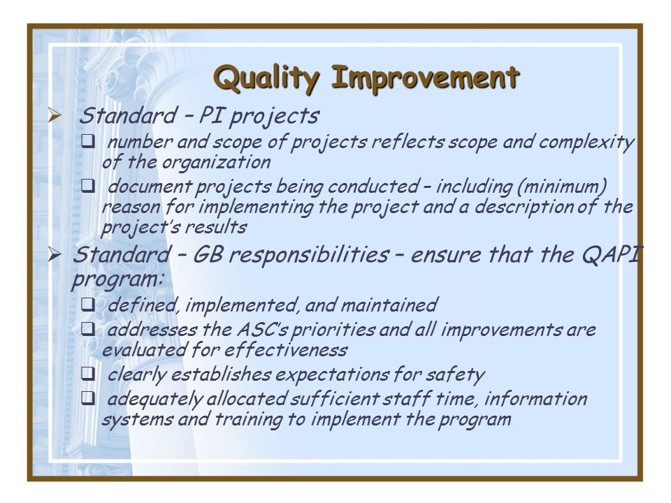 Quality Improvement  Standard – PI projects  number and scope of projects reflects scope and complexity of the organization  document projects being conducted – including (minimum) reason for implementing the project and a description of the project's results  Standard – GB responsibilities – ensure that the QAPI program:  defined, implemented, and maintained  addresses the ASC's priorities and all improvements are evaluated for effectiveness  clearly establishes expectations for safety  adequately allocated sufficient staff time, information systems and training to implement the program