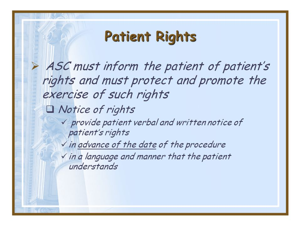 Patient Rights  ASC must inform the patient of patient's rights and must protect and promote the exercise of such rights  Notice of rights provide patient verbal and written notice of patient's rights in advance of the date of the procedure in a language and manner that the patient understands