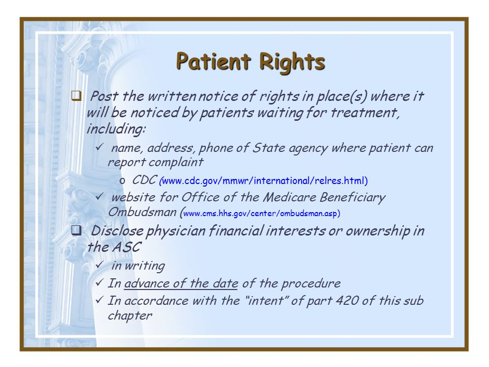 Patient Rights  Post the written notice of rights in place(s) where it will be noticed by patients waiting for treatment, including: name, address, phone of State agency where patient can report complaint oCDC (www.cdc.gov/mmwr/international/relres.html) website for Office of the Medicare Beneficiary Ombudsman ( www.cms.hhs.gov/center/ombudsman.asp)  Disclose physician financial interests or ownership in the ASC in writing In advance of the date of the procedure In accordance with the intent of part 420 of this sub chapter