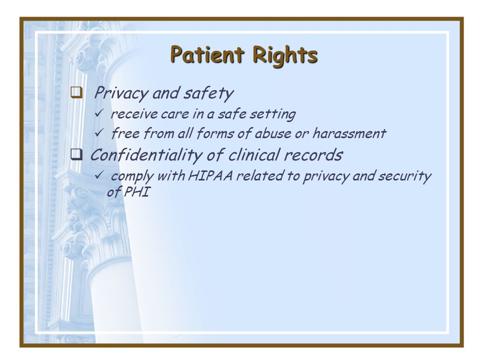 Patient Rights  Privacy and safety receive care in a safe setting free from all forms of abuse or harassment  Confidentiality of clinical records comply with HIPAA related to privacy and security of PHI