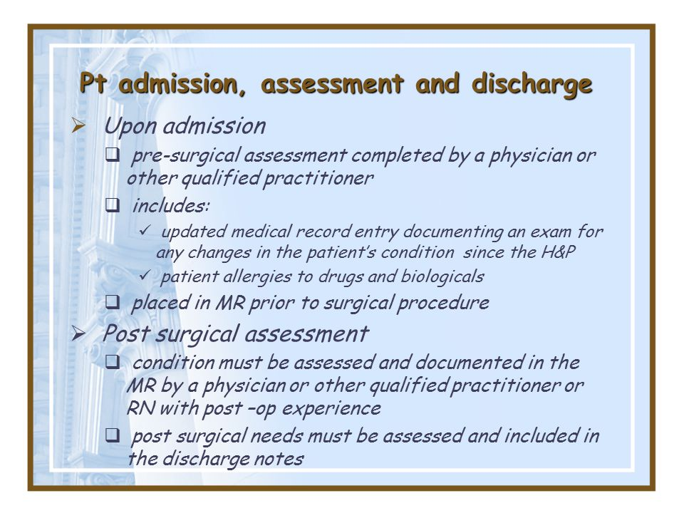 Pt admission, assessment and discharge  Upon admission  pre-surgical assessment completed by a physician or other qualified practitioner  includes: updated medical record entry documenting an exam for any changes in the patient's condition since the H&P patient allergies to drugs and biologicals  placed in MR prior to surgical procedure  Post surgical assessment  condition must be assessed and documented in the MR by a physician or other qualified practitioner or RN with post –op experience  post surgical needs must be assessed and included in the discharge notes