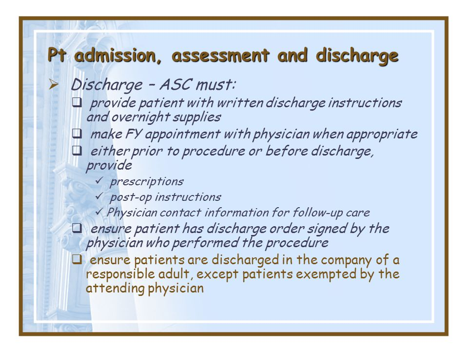 Pt admission, assessment and discharge  Discharge – ASC must:  provide patient with written discharge instructions and overnight supplies  make FY appointment with physician when appropriate  either prior to procedure or before discharge, provide prescriptions post-op instructions Physician contact information for follow-up care  ensure patient has discharge order signed by the physician who performed the procedure  ensure patients are discharged in the company of a responsible adult, except patients exempted by the attending physician