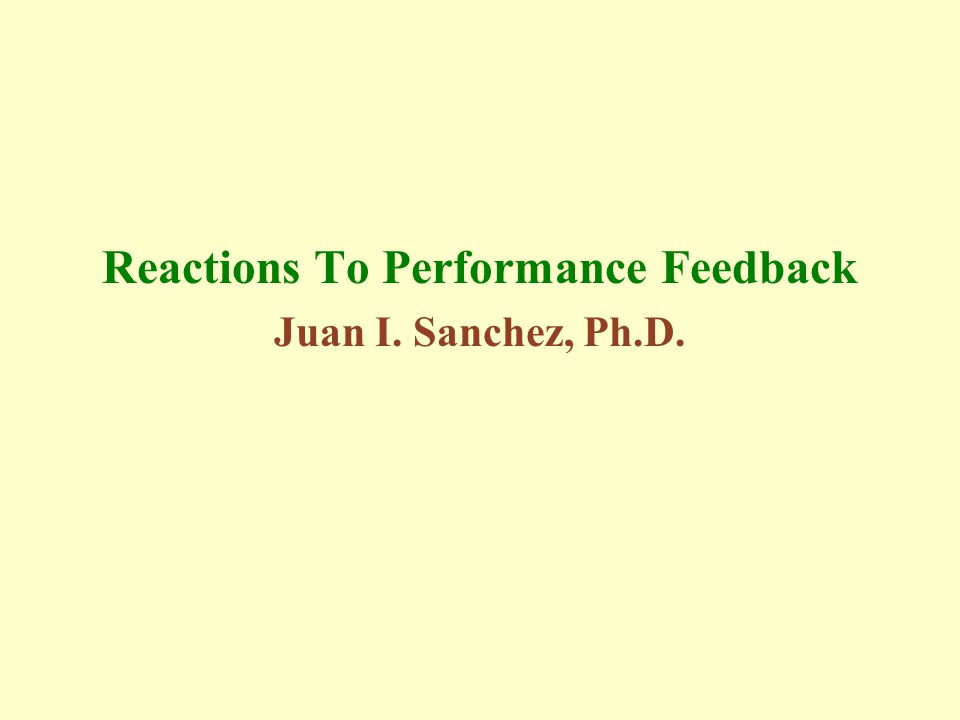 Reactions To Performance Feedback Juan I. Sanchez, Ph.D.