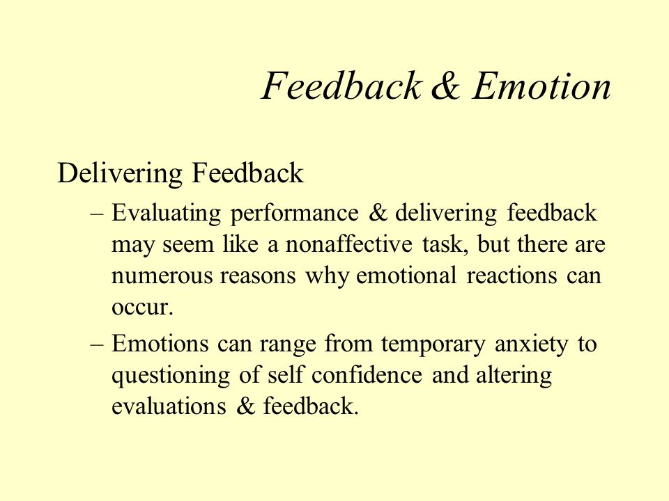 Feedback & Emotion Delivering Feedback –Evaluating performance & delivering feedback may seem like a nonaffective task, but there are numerous reasons why emotional reactions can occur.
