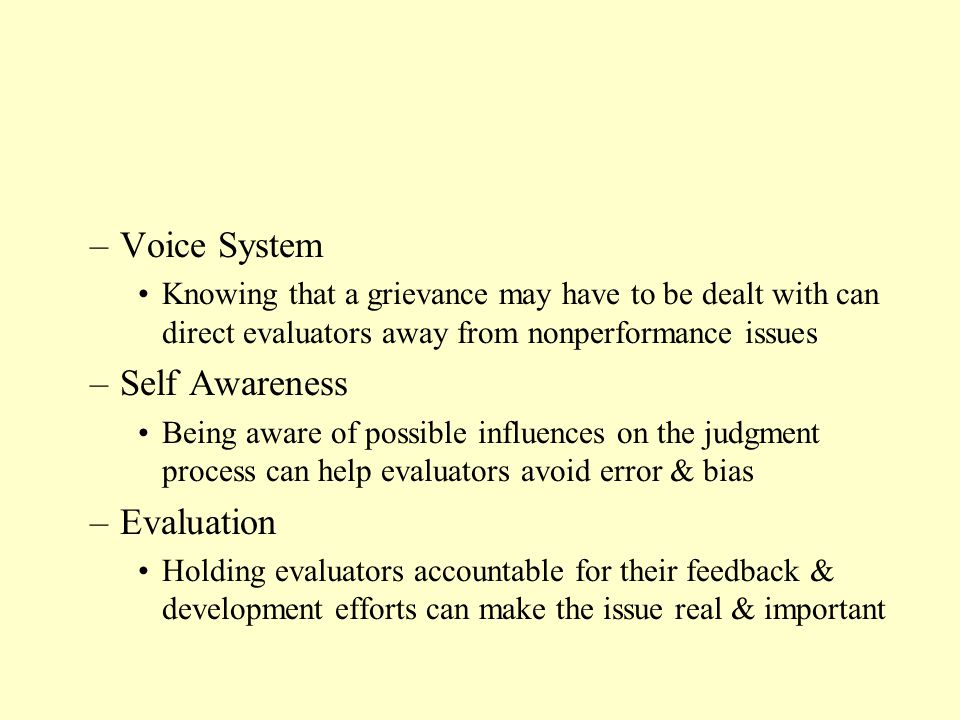 –Voice System Knowing that a grievance may have to be dealt with can direct evaluators away from nonperformance issues –Self Awareness Being aware of possible influences on the judgment process can help evaluators avoid error & bias –Evaluation Holding evaluators accountable for their feedback & development efforts can make the issue real & important