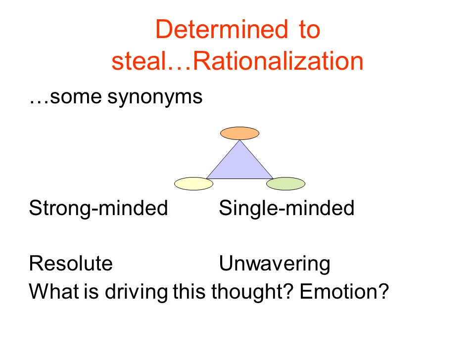 Determined to steal…Rationalization …some synonyms Strong-minded Single-minded ResoluteUnwavering What is driving this thought.