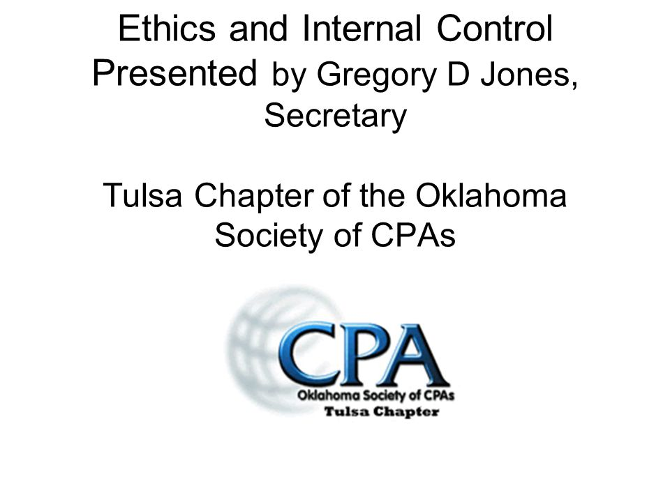 Ethics and Internal Control Presented by Gregory D Jones, Secretary Tulsa Chapter of the Oklahoma Society of CPAs