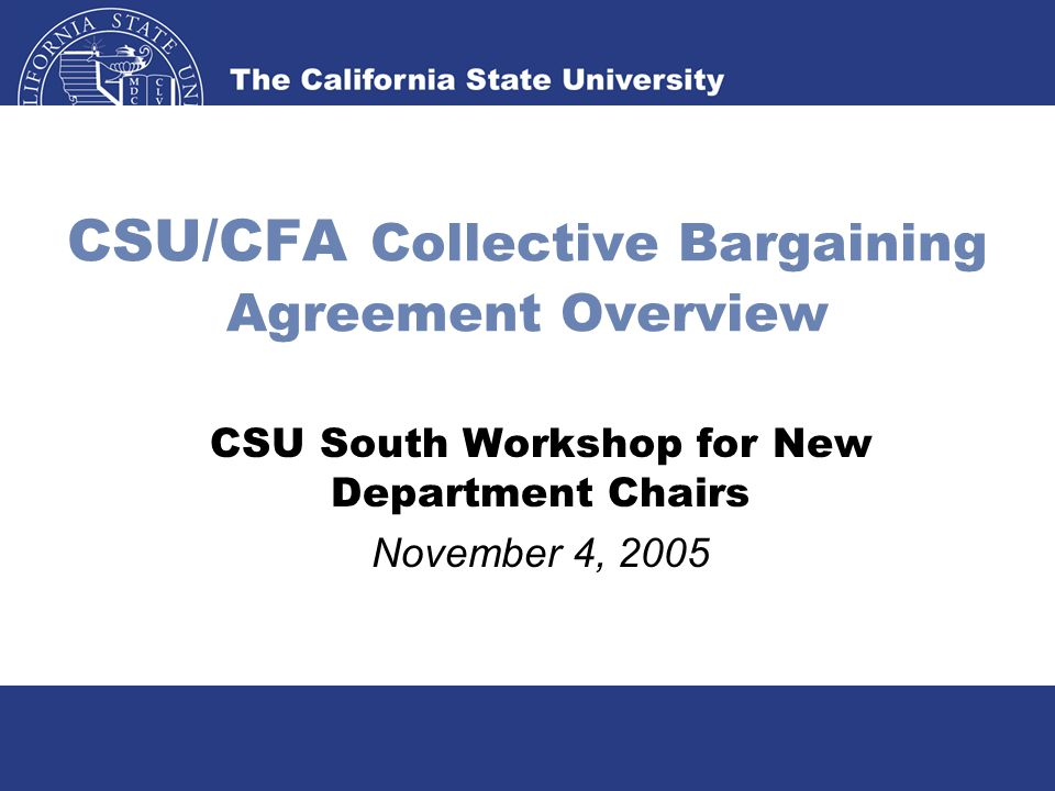 CSU/CFA Collective Bargaining Agreement Overview CSU South Workshop for New Department Chairs November 4, 2005