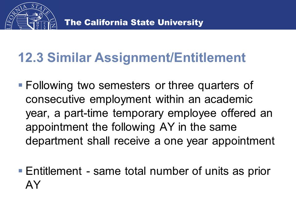 12.3 Similar Assignment/Entitlement  Following two semesters or three quarters of consecutive employment within an academic year, a part-time temporary employee offered an appointment the following AY in the same department shall receive a one year appointment  Entitlement - same total number of units as prior AY