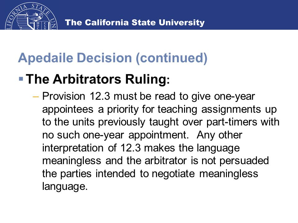 Apedaile Decision (continued)  The Arbitrators Ruling : –Provision 12.3 must be read to give one-year appointees a priority for teaching assignments up to the units previously taught over part-timers with no such one-year appointment.