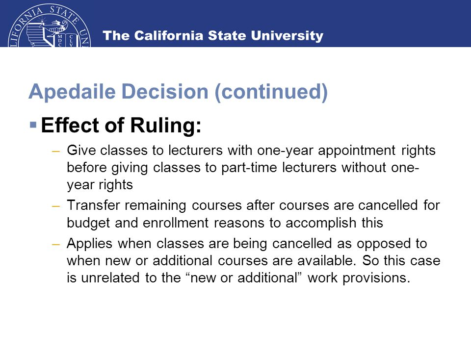 Apedaile Decision (continued)  Effect of Ruling: –Give classes to lecturers with one-year appointment rights before giving classes to part-time lecturers without one- year rights –Transfer remaining courses after courses are cancelled for budget and enrollment reasons to accomplish this –Applies when classes are being cancelled as opposed to when new or additional courses are available.