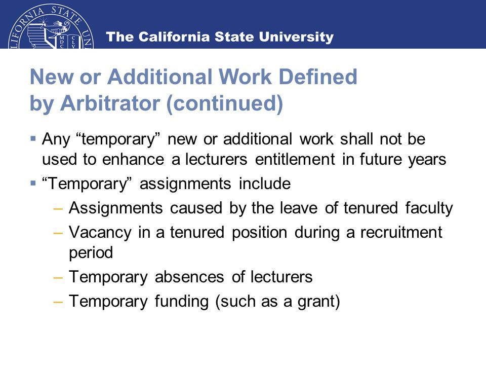 New or Additional Work Defined by Arbitrator (continued)  Any temporary new or additional work shall not be used to enhance a lecturers entitlement in future years  Temporary assignments include –Assignments caused by the leave of tenured faculty –Vacancy in a tenured position during a recruitment period –Temporary absences of lecturers –Temporary funding (such as a grant)