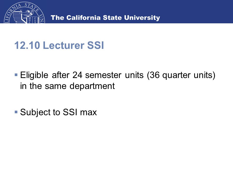 12.10 Lecturer SSI  Eligible after 24 semester units (36 quarter units) in the same department  Subject to SSI max