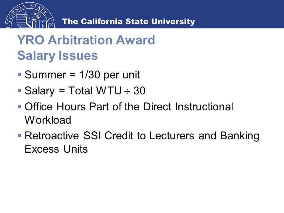 YRO Arbitration Award Salary Issues  Summer = 1/30 per unit  Salary = Total WTU  30  Office Hours Part of the Direct Instructional Workload  Retroactive SSI Credit to Lecturers and Banking Excess Units