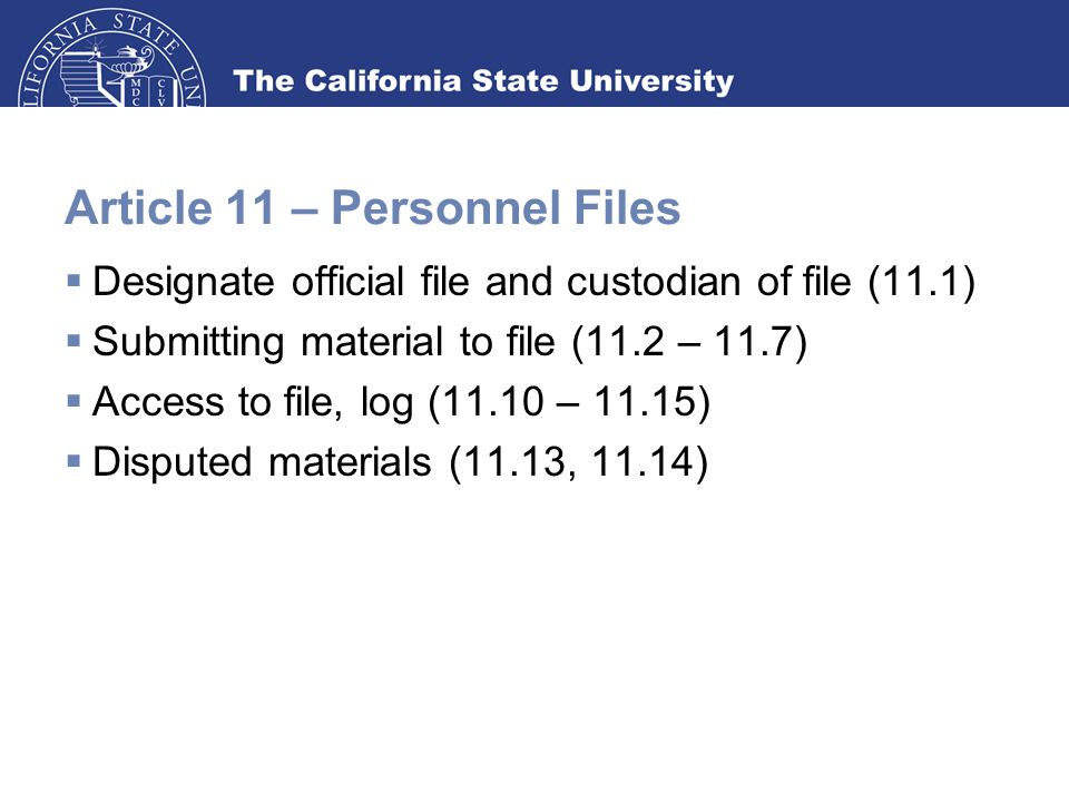 Article 11 – Personnel Files  Designate official file and custodian of file (11.1)  Submitting material to file (11.2 – 11.7)  Access to file, log (11.10 – 11.15)  Disputed materials (11.13, 11.14)