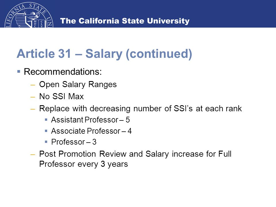 Article 31 – Salary (continued)  Recommendations: –Open Salary Ranges –No SSI Max –Replace with decreasing number of SSI's at each rank  Assistant Professor – 5  Associate Professor – 4  Professor – 3 –Post Promotion Review and Salary increase for Full Professor every 3 years