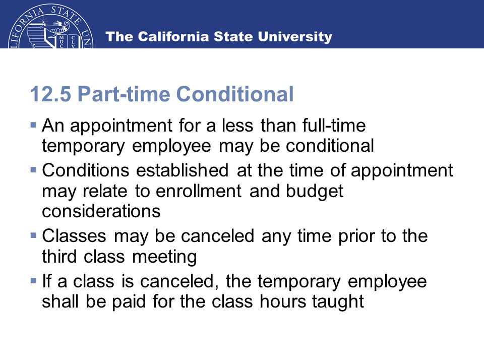 12.5 Part-time Conditional  An appointment for a less than full-time temporary employee may be conditional  Conditions established at the time of appointment may relate to enrollment and budget considerations  Classes may be canceled any time prior to the third class meeting  If a class is canceled, the temporary employee shall be paid for the class hours taught