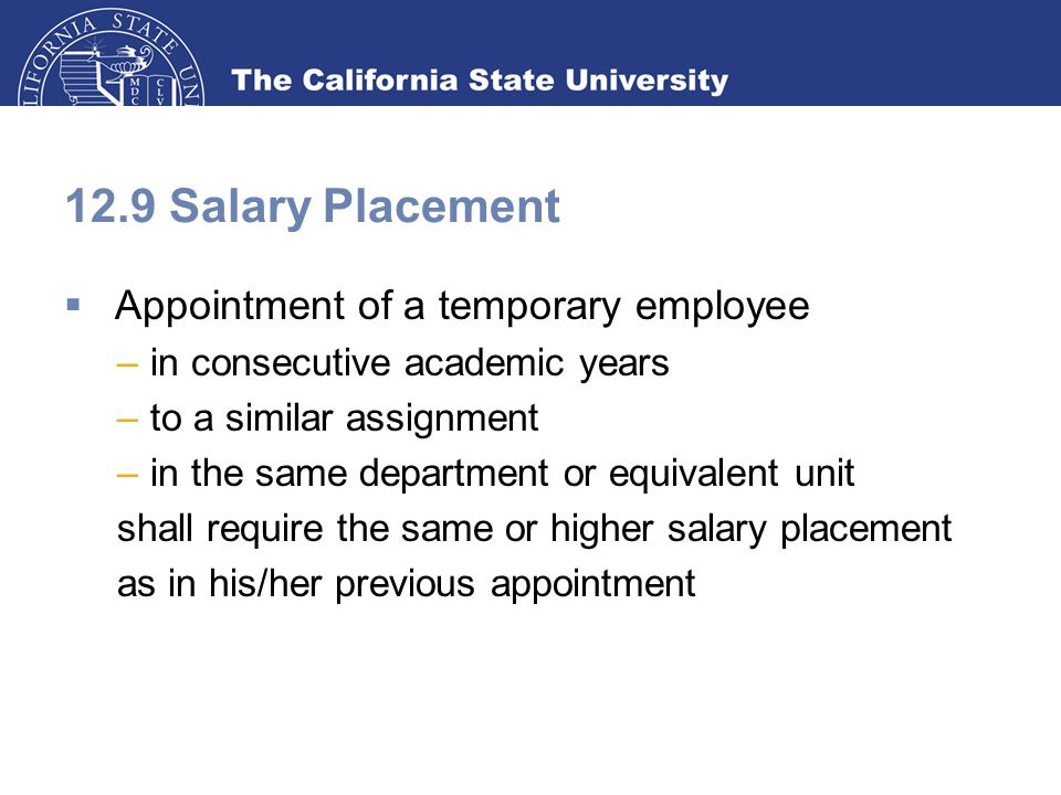12.9 Salary Placement  Appointment of a temporary employee –in consecutive academic years –to a similar assignment –in the same department or equivalent unit shall require the same or higher salary placement as in his/her previous appointment