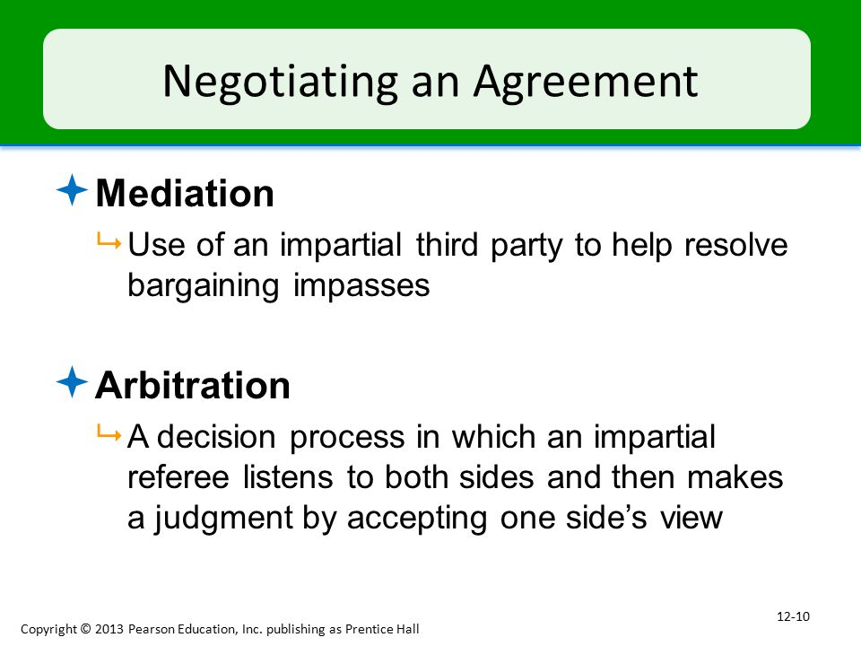 Negotiating an Agreement  Mediation  Use of an impartial third party to help resolve bargaining impasses  Arbitration  A decision process in which