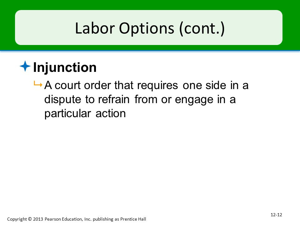 Labor Options (cont.)  Injunction  A court order that requires one side in a dispute to refrain from or engage in a particular action Copyright © 2013 Pearson Education, Inc.