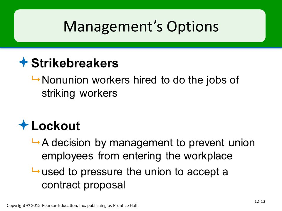 Management's Options  Strikebreakers  Nonunion workers hired to do the jobs of striking workers  Lockout  A decision by management to prevent union employees from entering the workplace  used to pressure the union to accept a contract proposal Copyright © 2013 Pearson Education, Inc.
