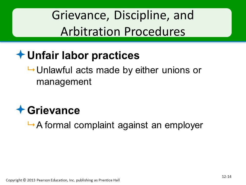 Grievance, Discipline, and Arbitration Procedures  Unfair labor practices  Unlawful acts made by either unions or management  Grievance  A formal complaint against an employer Copyright © 2013 Pearson Education, Inc.