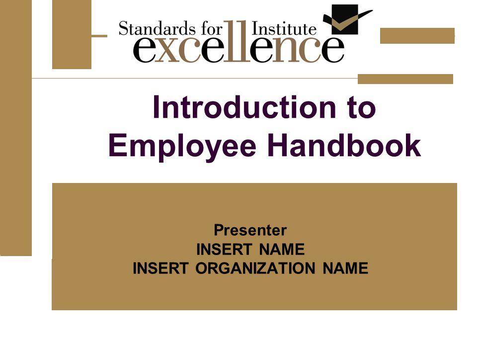 Introduction to Employee Handbook Presenter INSERT NAME INSERT ORGANIZATION NAME