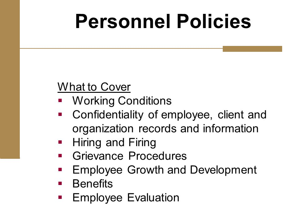 What to Cover  Working Conditions  Confidentiality of employee, client and organization records and information  Hiring and Firing  Grievance Procedures  Employee Growth and Development  Benefits  Employee Evaluation Personnel Policies