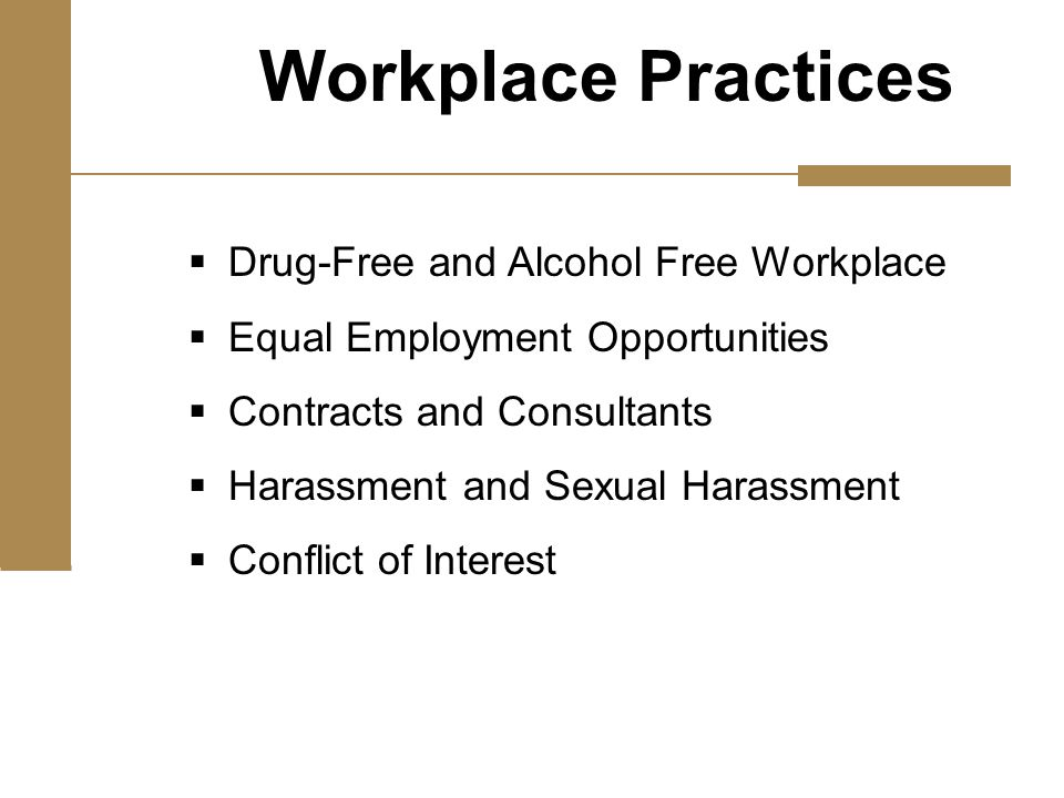  Drug-Free and Alcohol Free Workplace  Equal Employment Opportunities  Contracts and Consultants  Harassment and Sexual Harassment  Conflict of Interest Workplace Practices