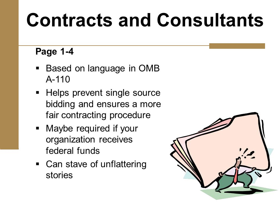 Page 1-4  Based on language in OMB A-110  Helps prevent single source bidding and ensures a more fair contracting procedure  Maybe required if your organization receives federal funds  Can stave of unflattering stories Contracts and Consultants