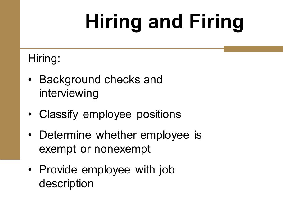 Hiring: Background checks and interviewing Classify employee positions Determine whether employee is exempt or nonexempt Provide employee with job description Hiring and Firing