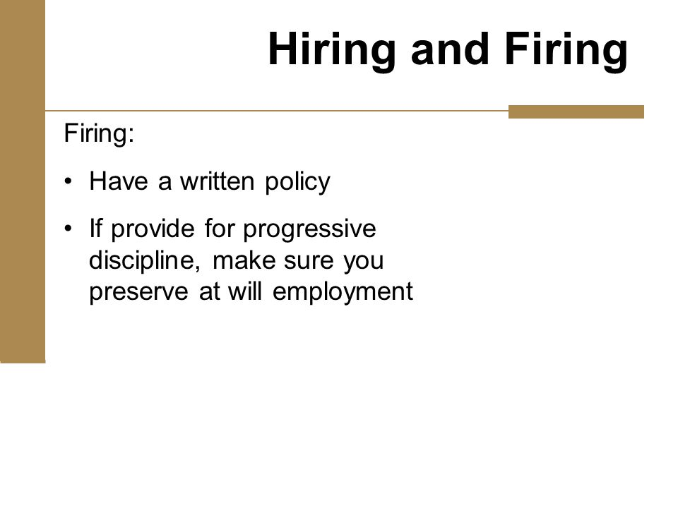 Firing: Have a written policy If provide for progressive discipline, make sure you preserve at will employment Hiring and Firing