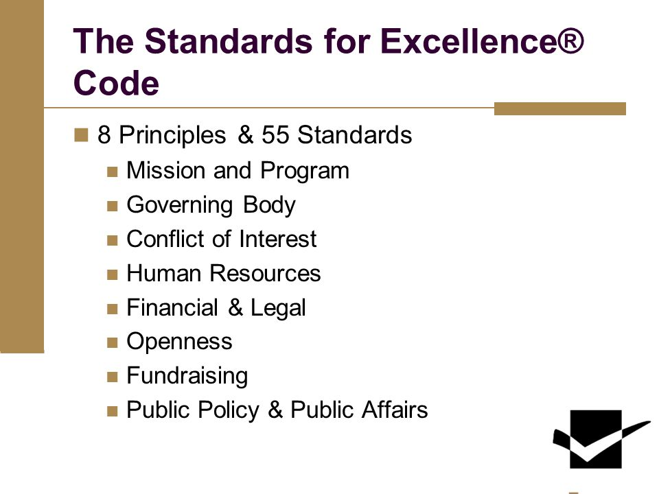The Standards for Excellence® Code 8 Principles & 55 Standards Mission and Program Governing Body Conflict of Interest Human Resources Financial & Legal Openness Fundraising Public Policy & Public Affairs