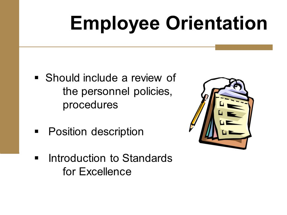  Should include a review of the personnel policies, procedures  Position description  Introduction to Standards for Excellence Employee Orientation