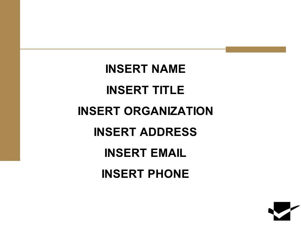 INSERT NAME INSERT TITLE INSERT ORGANIZATION INSERT ADDRESS INSERT EMAIL INSERT PHONE