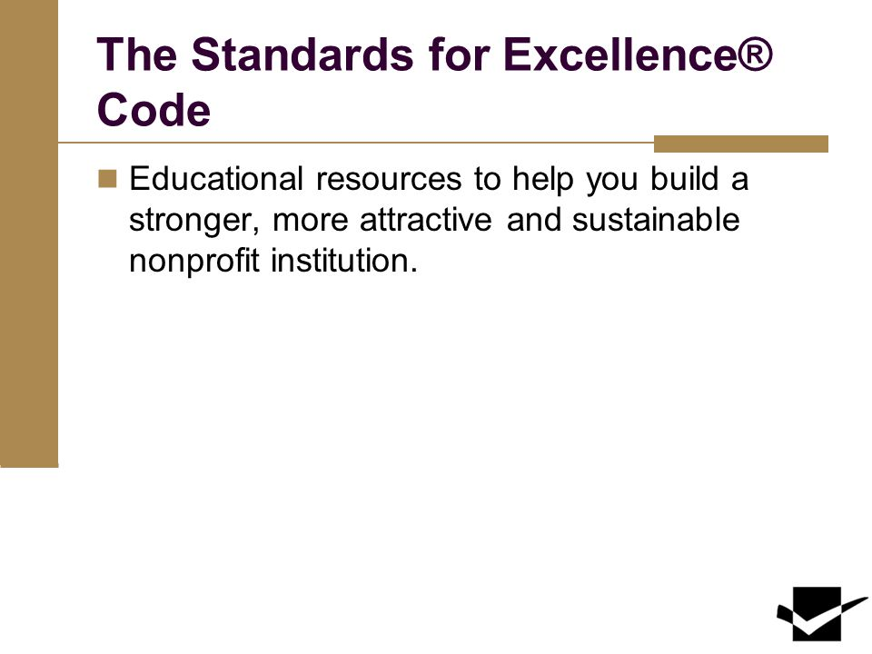 The Standards for Excellence® Code Educational resources to help you build a stronger, more attractive and sustainable nonprofit institution.