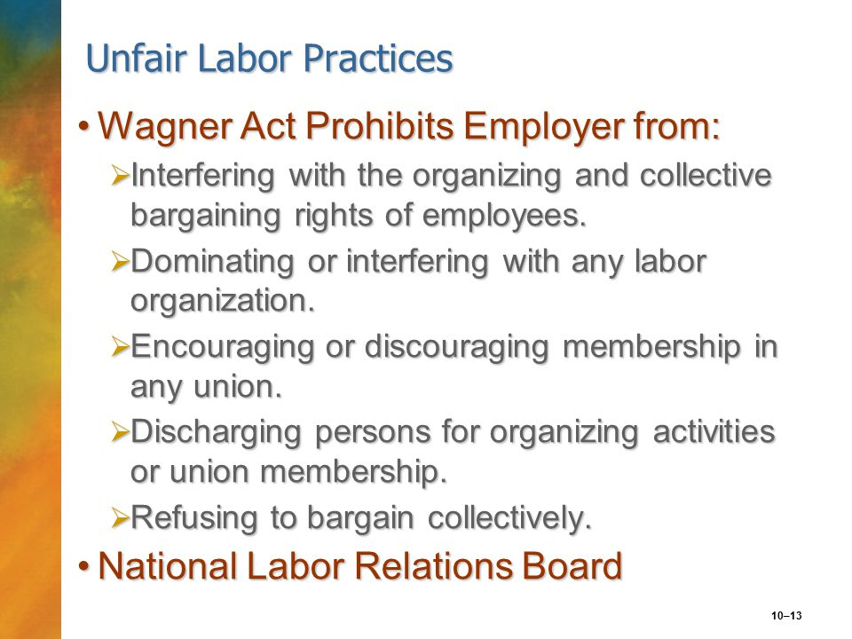 10–13 Unfair Labor Practices Wagner Act Prohibits Employer from:Wagner Act Prohibits Employer from:  Interfering with the organizing and collective bargaining rights of employees.