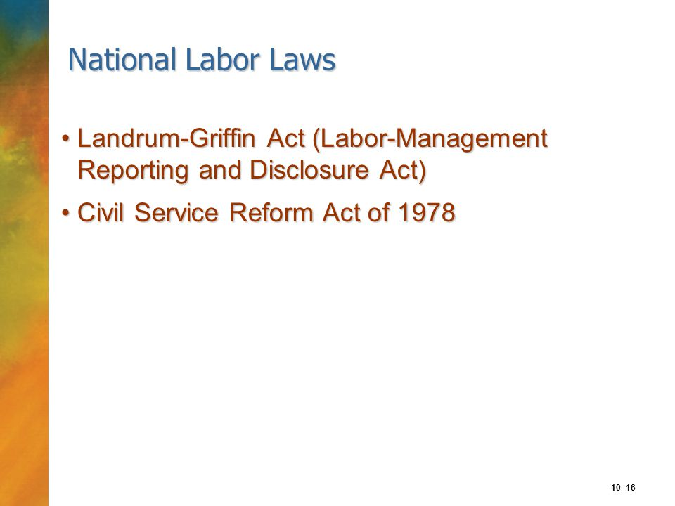 10–16 National Labor Laws Landrum-Griffin Act (Labor-Management Reporting and Disclosure Act)Landrum-Griffin Act (Labor-Management Reporting and Disclosure Act) Civil Service Reform Act of 1978Civil Service Reform Act of 1978