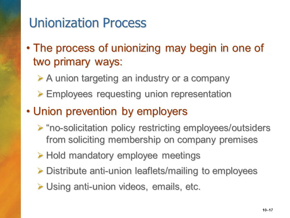 10–17 Unionization Process The process of unionizing may begin in one of two primary ways:The process of unionizing may begin in one of two primary ways:  A union targeting an industry or a company  Employees requesting union representation Union prevention by employersUnion prevention by employers  no-solicitation policy restricting employees/outsiders from soliciting membership on company premises  Hold mandatory employee meetings  Distribute anti-union leaflets/mailing to employees  Using anti-union videos, emails, etc.