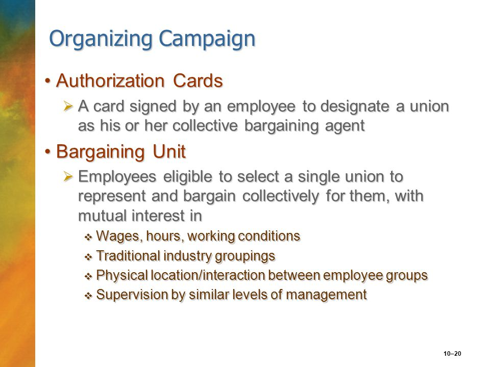 10–20 Organizing Campaign Authorization CardsAuthorization Cards  A card signed by an employee to designate a union as his or her collective bargaining agent Bargaining UnitBargaining Unit  Employees eligible to select a single union to represent and bargain collectively for them, with mutual interest in  Wages, hours, working conditions  Traditional industry groupings  Physical location/interaction between employee groups  Supervision by similar levels of management