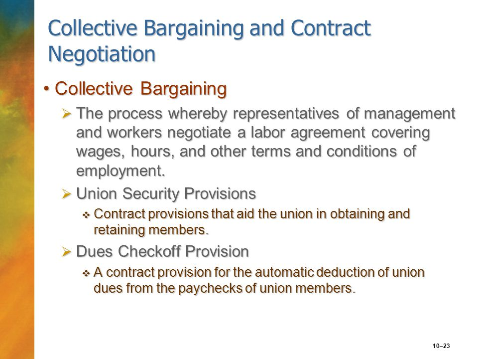 10–23 Collective Bargaining and Contract Negotiation Collective BargainingCollective Bargaining  The process whereby representatives of management and workers negotiate a labor agreement covering wages, hours, and other terms and conditions of employment.