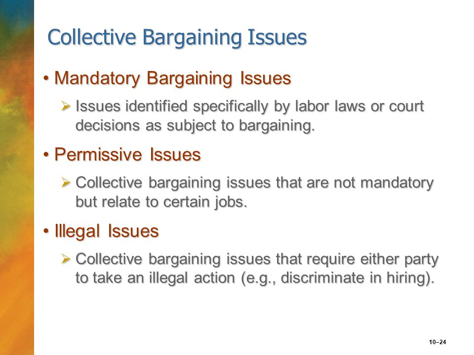 10–24 Collective Bargaining Issues Mandatory Bargaining IssuesMandatory Bargaining Issues  Issues identified specifically by labor laws or court decisions as subject to bargaining.