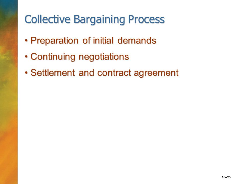 10–25 Collective Bargaining Process Preparation of initial demandsPreparation of initial demands Continuing negotiationsContinuing negotiations Settlement and contract agreementSettlement and contract agreement