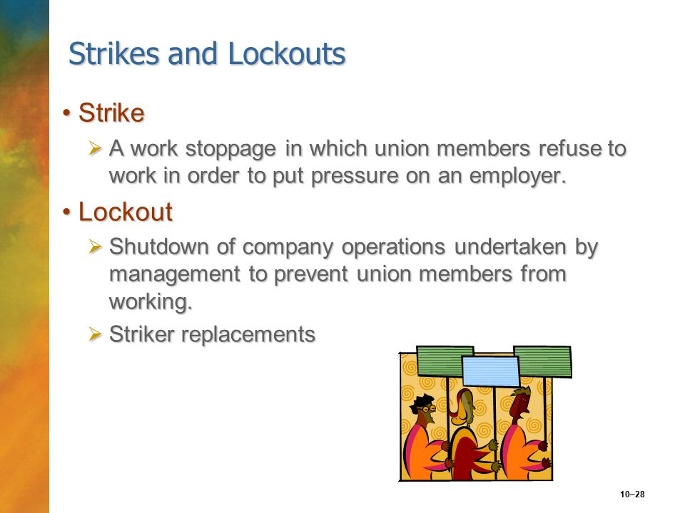 10–28 Strikes and Lockouts StrikeStrike  A work stoppage in which union members refuse to work in order to put pressure on an employer.