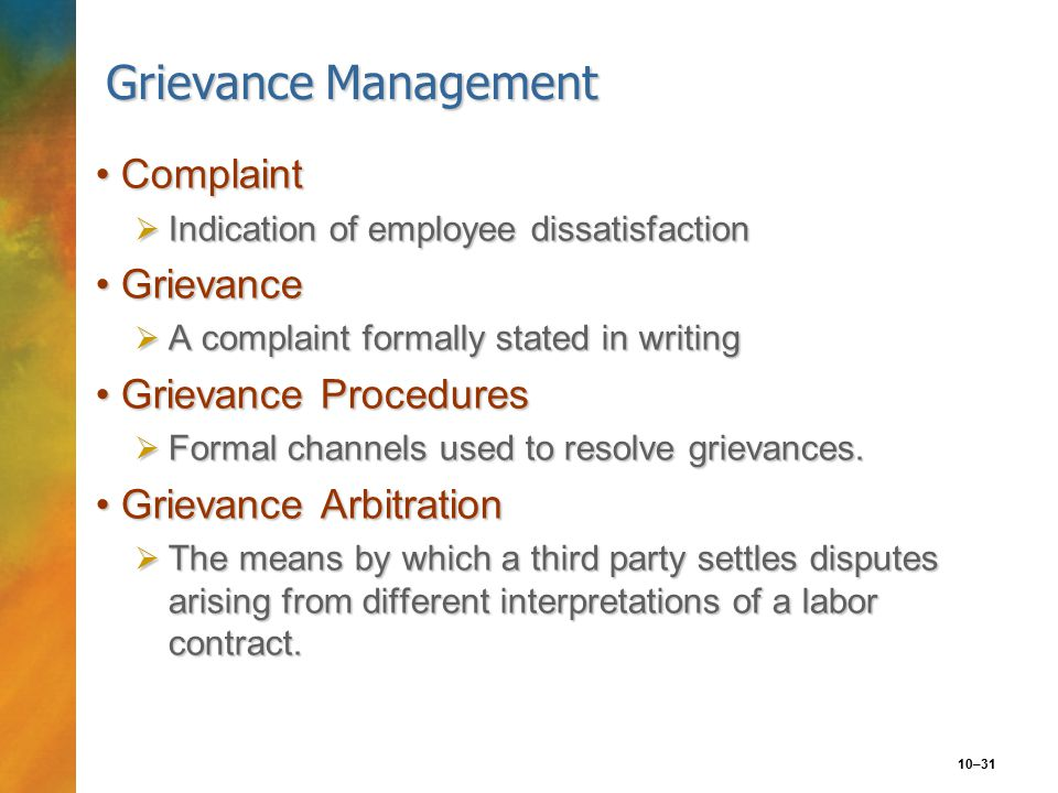10–31 Grievance Management ComplaintComplaint  Indication of employee dissatisfaction GrievanceGrievance  A complaint formally stated in writing Grievance ProceduresGrievance Procedures  Formal channels used to resolve grievances.
