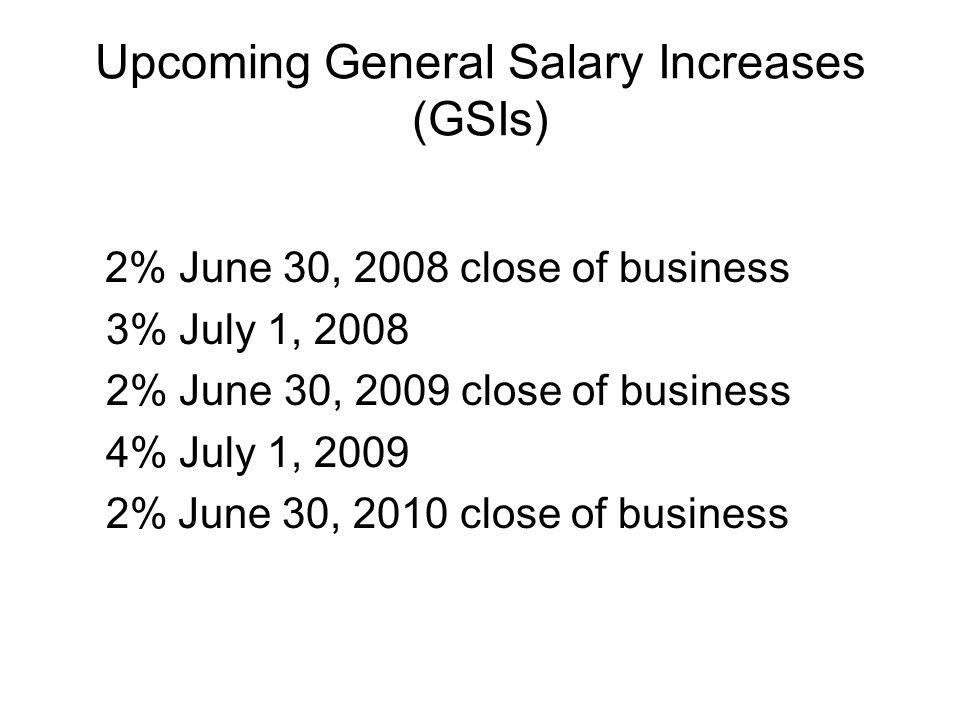 Upcoming General Salary Increases (GSIs) 2% June 30, 2008 close of business 3% July 1, 2008 2% June 30, 2009 close of business 4% July 1, 2009 2% June 30, 2010 close of business
